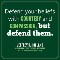 """Be strong. Live the gospel faithfully even if others around you don't live it at all. Defend your beliefs with courtesy and with compassion, but defend them."" From Elder Jeffrey R. Holland's http://pinterest.com/pin/24066179231042235inspiring April 2014 general conference http://facebook.com/pages/General-Conference-of-The-Church-of-Jesus-Christ-of-Latter-day-Saints/223271487682878 message http://lds.org/general-conference/2014/04/the-cost-and-blessings-of-discipleship."