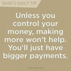 Unless your control your money, making more won't help. You'll just have bigger payments. True