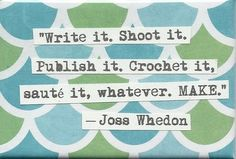 """Write it. Shoot it. Publish it. Crochet it, saute it, whatever. MAKE."" Joss Whedon on making stuff."