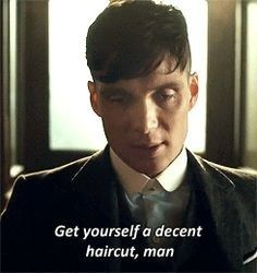 """That time you ran out and got a haircut because Thomas Shelby told you to. 