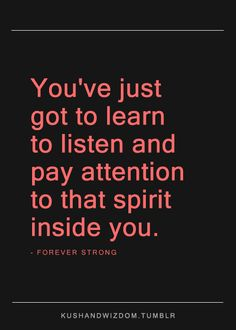 You've just got to learn to listen and pay attention to that spirit inside you.