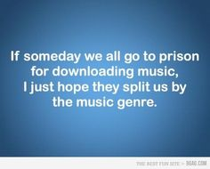 So so true. I would not want to be stuck in prison with people who listen to everything I don't.