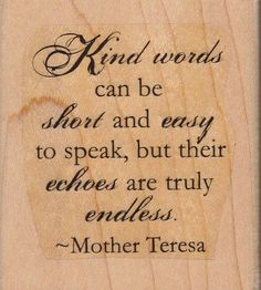 """""""Kind words can be short  easy to speak, but their echoes are truly endless.""""~Mother Teresa #quote"""