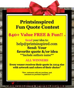 Printsinspired   Fun Quote Contest   $ 40+ Value FREE & Fun!!    Send your idea to: help@printsinspired.com  Send: Your  favorite quote &/or idea  **Include authors name**  ALL WINNERS Every wnner receives their quote in 11x14 size with artwork and colors of their choice*  *New  customers with any purchase, Past  customers no purchase required =)