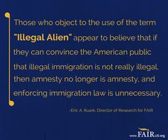 """Those who object to the use of the term """"illegal alien"""" appear to believe that if they can convince the American public that illegal immigration is not really illegal, then amnesty no longer is amnesty, and enforcing immigration law is unnecessary. -FAIR"""