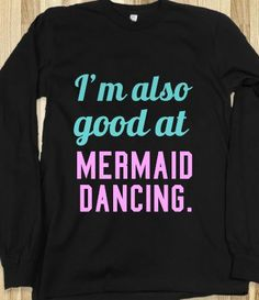 Pitch Perfect: I'm also good at mermaid dancing long sleeve shirt @Giselle Lie-Ten-Soeng I want! lol