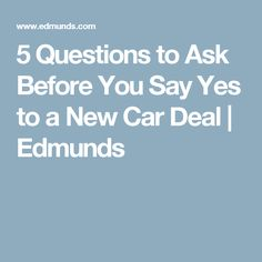 5 Questions to Ask Before You Say Yes to a New Car Deal | Edmunds