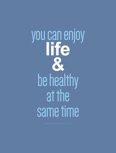 you can enjoy life & be healthy at the same time.