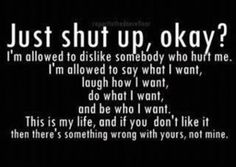 *Just shut up, okay? I'm allowed to dislike somebody who hurt me. I'm allowed to say what I want, laugh how I want, do what I want and be who I want. This is my life and if you don't like it then there's something wrong with yours not mine. Idgaf Quotes, Me Quotes, Funny Quotes, Bitch Quotes, Depressing Quotes, Shut Up Quotes, Hater Quotes, Loyalty Quotes, Quotes App
