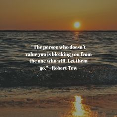 """The person who doesn't value you is blocking you from the one who will."" ~Robert Tew"