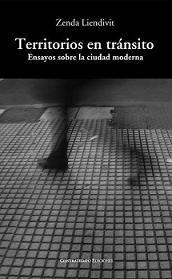 Territorios en tránsito : ensayos sobre la ciudad moderna / Zenda Liendivit