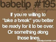 "If you're willing to ""take a break"" you better be ready for it to be over."