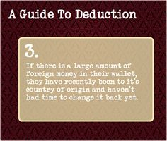 A Guide To Deduction: #3  If there is a large amount of foreign currency in their wallet, they have recently been to its country of origin and haven't had time to change it back yet.