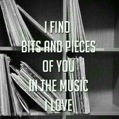 I find bits and pieces of you in the music I love.