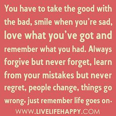 """""""You have to take the good with the bad, smile when you're sad, love what you've got and remember what you had. Always forgive but never forget, learn from your mistakes but never regret, people change, things go wrong, just remember life goes on…"""""""