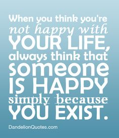 When You Think You're not happy with Your Life,always think that Someone Is Happy Simply because You Exist ~ Happiness Quote