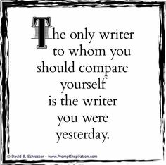 The only writer to whom you should compare yourself is the writer you were yesterday. Writing Words, Fiction Writing, Writing Advice, Writing Help, Writing A Book, Writing Prompts, Better Writing, Writing Corner, Teaching Writing