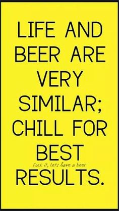 Life and beer are very similar: CHILL for best results! Great phrase for a piece of wall art Bar Quotes, Funny Quotes, Life Quotes, Liquor Quotes, I Like Beer, Beer Signs, Pub Signs, Camp Signs, Drink Signs