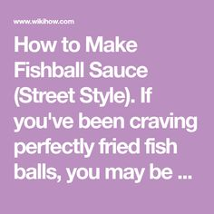 How to Make Fishball Sauce (Street Style). If you've been craving perfectly fried fish balls, you may be prepared to make them at home. While it's easy to find pre-made fish balls, you'll need to mix up a dipping sauce to get the most...