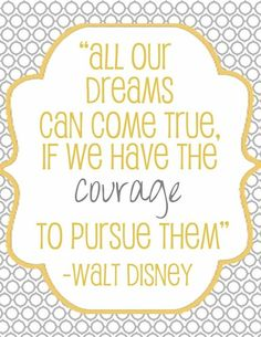 all our dreams can come true, if we have the courage to pursue them ~ walt disney.