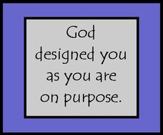 God designed you as you are on purpose.