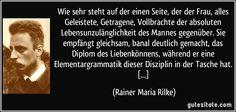 Wie sehr steht auf der einen Seite, der der Frau, alles Geleistete, Getragene, Vollbrachte der absoluten Lebensunzulänglichkeit des Mannes gegenüber. Sie empfängt gleichsam, banal deutlich gemacht, das Diplom des Liebenkönnens, während er eine Elementargrammatik dieser Disziplin in der Tasche hat. [...] (Rainer Maria Rilke)