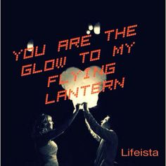 Lifeista: You are the glow to my flying lantern #love#life...