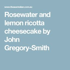 Rosewater and lemon ricotta cheesecake by John Gregory-Smith
