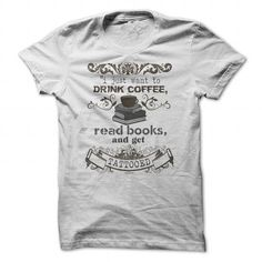 I Just want to Drink Coffee, Read Books and get Tattooed! #sunfrogshirt