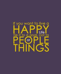 *If You Want To Live A Happy Life...Tie It To A Goal, Not People or Things
