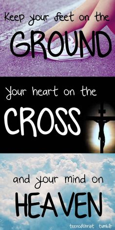 Keep your feet on the ground, your heart on the cross, and your mind on heaven.