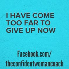 Daily Affirmation: I have come too far to give up now.