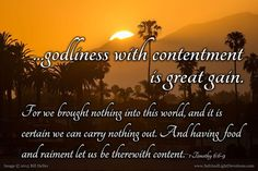 But godliness with contentment is great gain. 7 For we brought nothing into this world and it is certain we can carry nothing out. 8 And having food and raiment let us be therewith content. 9 But they that will be rich fall into temptation and a snare and into many foolish and hurtful lusts which drown men in destruction and perdition. 10 For the love of money is the root of all evil: which while some coveted after they have erred from the faith and pierced themselves through with many…