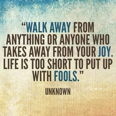 """""""Walk away from anything or anyone who takes away from your joy. Life is too short to put up with fools."""" -- Unknown"""