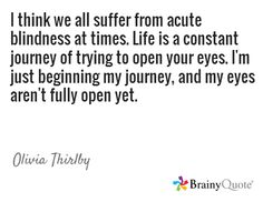 I think we all suffer from acute blindness at times. Life is a constant journey of trying to open your eyes. I'm just beginning my journey, and my eyes aren't fully open yet. / Olivia Thirlby