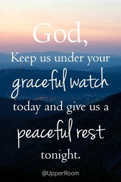 God, keep us under your graceful watch today and give us a peaceful rest tonight.
