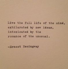 Live the full life of the mind, exhilarated by new ideas, intoxicated by the romance of the unusual. Ernest Hemingway