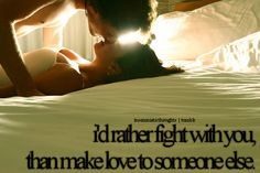 I'd rather fight with you, than make love to...