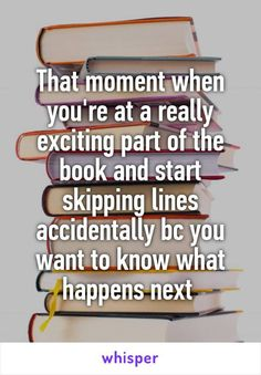 That moment when you're at a really exciting part of the book and start skipping lines accidentally bc you want to know what happens next