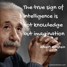 """The true sign of intelligence is not knowledge but imagination."" - Albert Einstein"