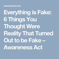 Everything is Fake: 6 Things You Thought Were Reality That Turned Out to be Fake – Awareness Act