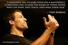 """""""I challenge you to make your life a masterpiece. I challenge you to join the ranks of those people who live what they teach, who walk their talk."""" — Tony Robbins"""