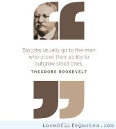 "Theodore Roosevelt - ""Big jobs usually go to the men who prove their ability to outgrow the small ones."" - http://www.loveoflifequotes.com/motivational/theodore-roosevelt-big-jobs-usually-go-to-the-men-who-prove-their-ability-to-outgrow-the-small-ones/"