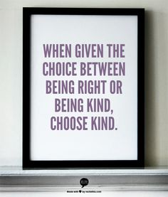 When given the choice between being right or being kind, choose kind.