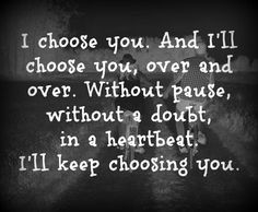 I'll keep choosing you... Always and forever... <3