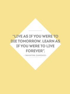 """""""Live as if you were to die tomorrow. Learn as if you were to live forever."""" - Mahatma Gandhi -"""