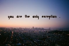 """""""you are the only exception."""""""