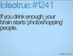 Drink more.....