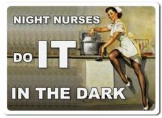 I always say the only difference between a night shift nurse and a day shift nurse is that a night shift nurse can do it in the dark ;)