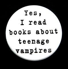 Yes I Read Books About Teenage Vampires and no that does not include twilight, i did read them but i did not like them